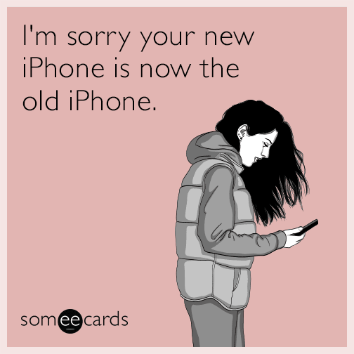 I'm sorry your new iPhone is now the old iPhone.