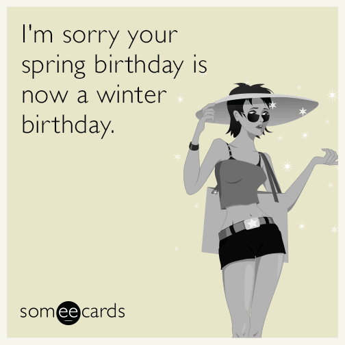 I'm sorry your spring birthday is now a winter birthday.