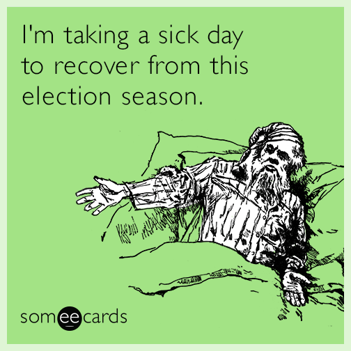 I'm taking a sick day to recover from this election season.