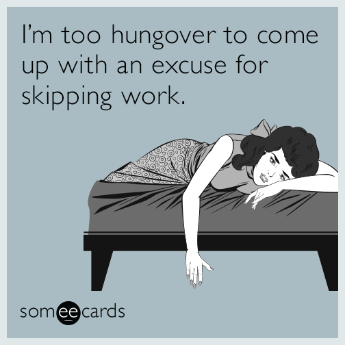 I'm too hungover to come up with an excuse for skipping work.