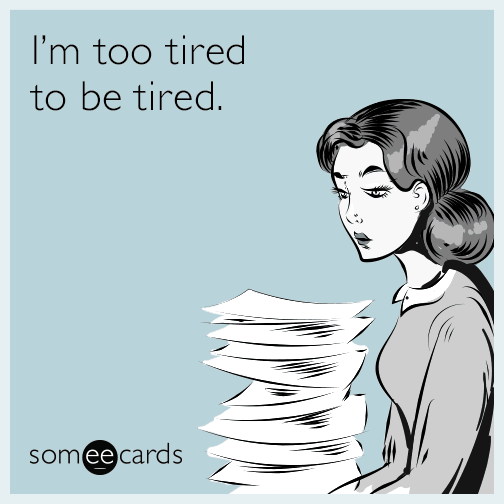I'm too tired to be tired.