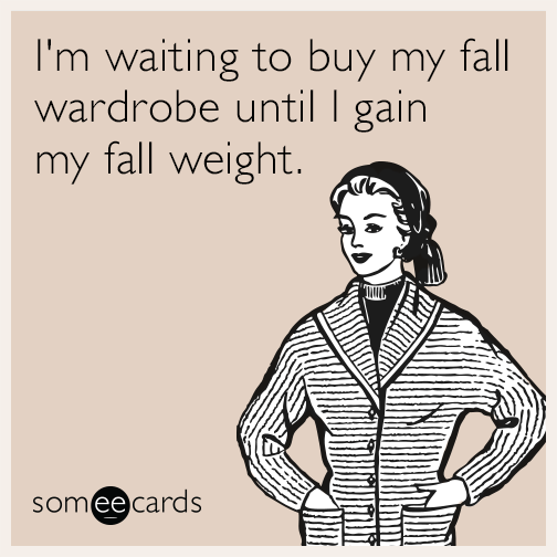 I'm waiting to buy my fall wardrobe until I gain my fall weight.