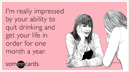 I'm really impressed by your ability to quit drinking and get your life in order for one month a year.