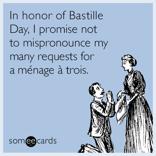 In honor of Bastille Day, I promise not to mispronounce my many requests for a menage a trois