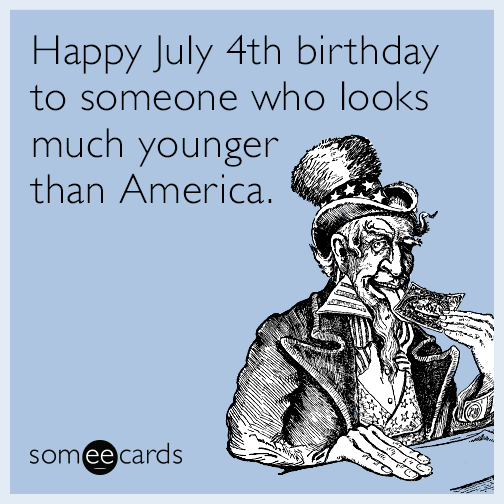 Happy July 4th Birthday To Someone Who Looks Much Younger Than
