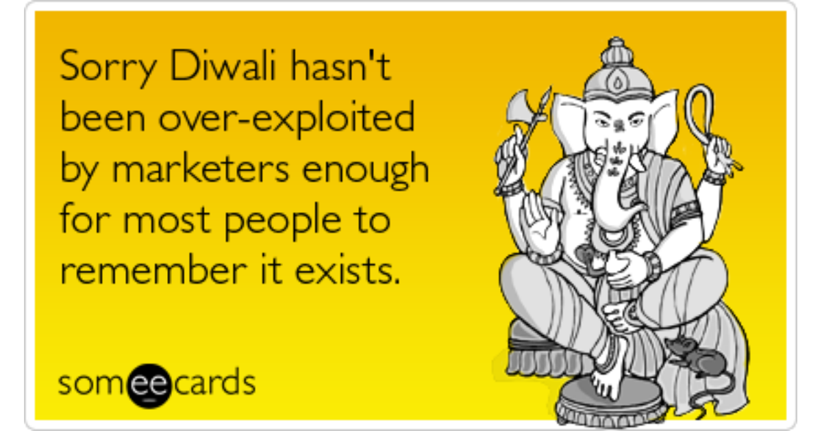 Funny diwali memes ecards someecards sorry diwali hasnt been over exploited by marketers enough for most people to m4hsunfo