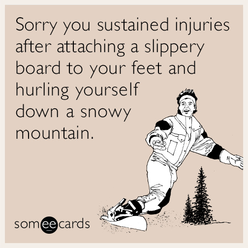 Sorry you sustained injuries after attaching a slippery board to your feet and hurling yourself down a snowy mountain.