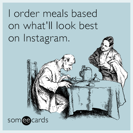 I order meals based on what'll look best on Instagram.