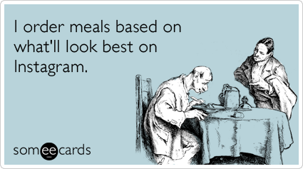 someecards.com - I order meals based on what'll look best on Instagram.