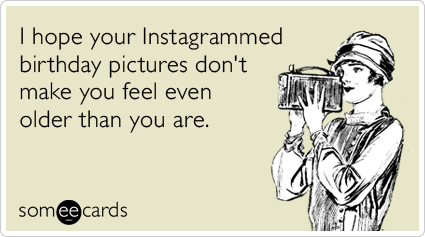 I hope your Instagrammed birthday pictures don't make you feel even older than you are.