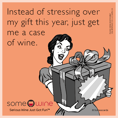 Instead of stressing over my gift this year, just get me a case of wine.