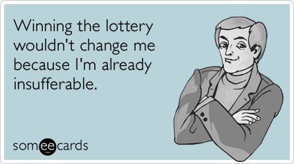 Winning the lottery wouldn't change me because I'm already insufferable.