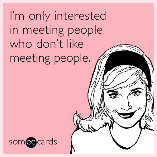 I'm only interested in meeting people who don't like meeting people.