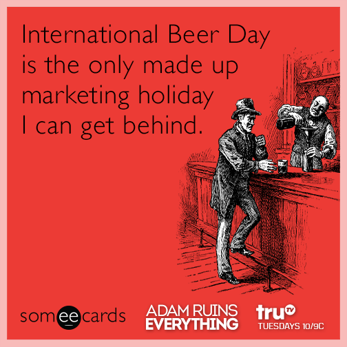 International Beer Day is the only made up marketing holiday I can get behind