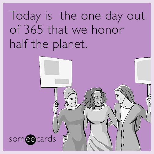 Today is the one day out of 365 that we honor half the planet.