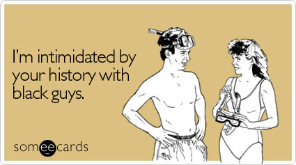 i m intimidated by your history with black guys flirting ecard