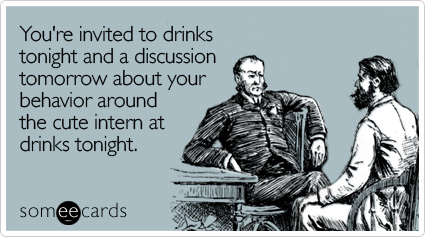 You're invited to drinks tonight and a discussion tomorrow about your behavior around the cute intern at drinks tonight