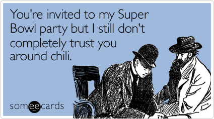 You're invited to my Super Bowl party but I still don't completely trust you around chili