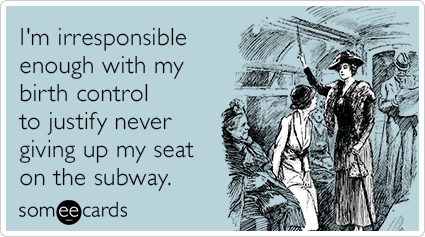 I'm irresponsible enough with my birth control to justify never giving up my seat on the subway.