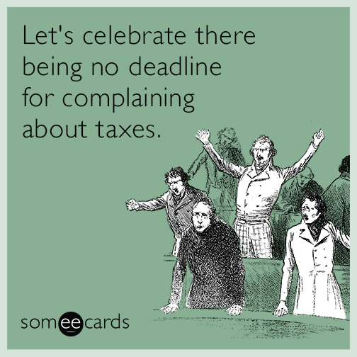 Let's celebrate there being no deadline for complaining about taxes.