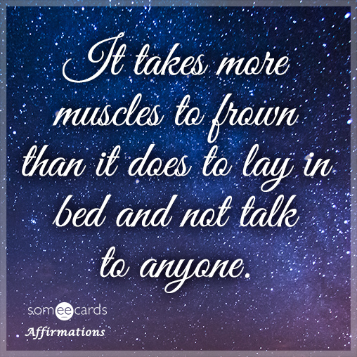 It takes more muscles to frown than it does to lay in bed and not talk to anyone.
