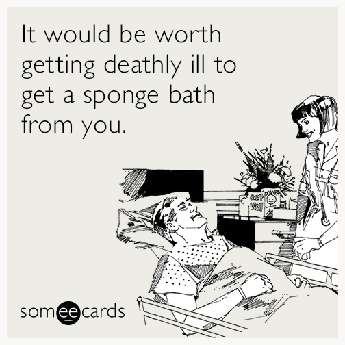It would be worth getting deathly ill to get a sponge bath from you.