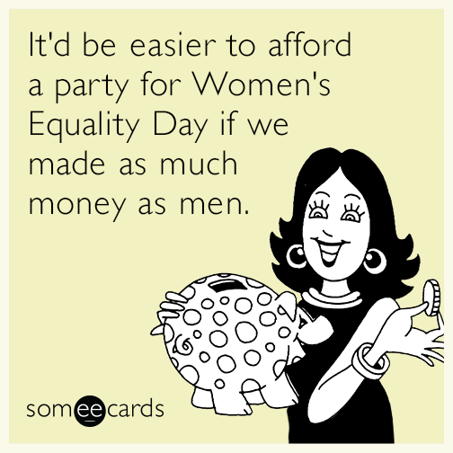 It'd be easier to afford a party for Women's Equality Day if we made as much money as men.