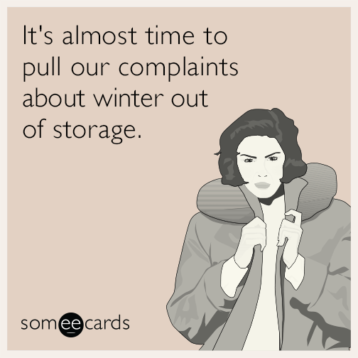It's almost time to pull our complaints about winter out of storage.