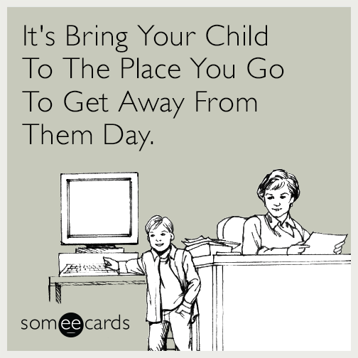 It's Bring Your Child To The Place You Go To Get Away From Them Day.