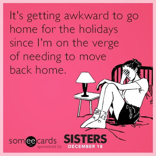 It's getting awkward to go home for the holidays since I'm on the verge of needing to move back home.