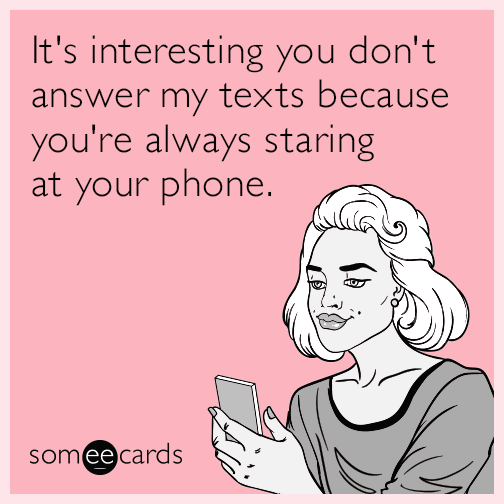 It's interesting you don't answer my texts because you're always staring at your phone.