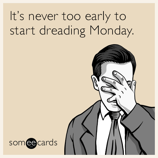It's never too early to start dreading Monday.
