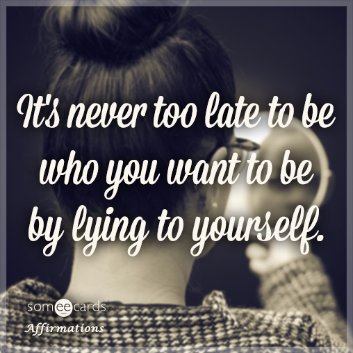 It's never too late to be who you want to be by lying to yourself.