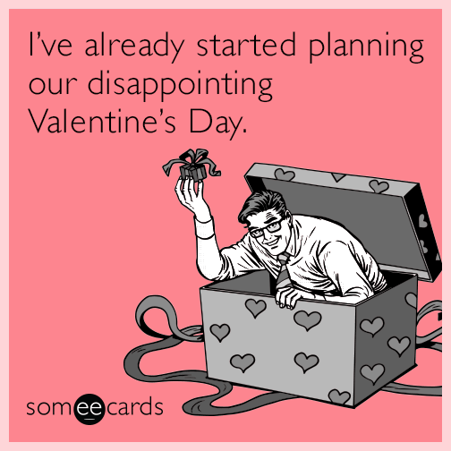 I've already started planning our disappointing Valentine's Day.