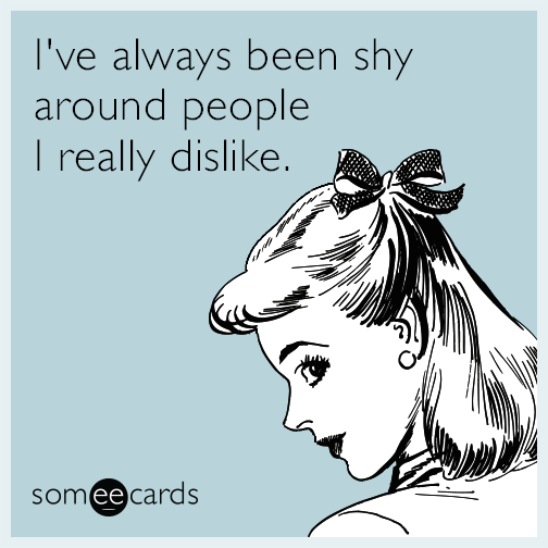 I've always been shy around people I really dislike.