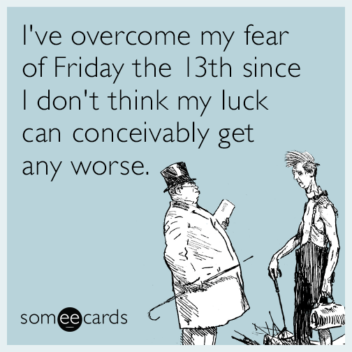 I've overcome my fear of Friday the 13th since I don't think my luck can conceivably get any worse