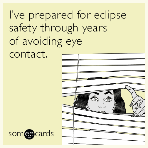 I've prepared for eclipse safety through years of avoiding eye contact.