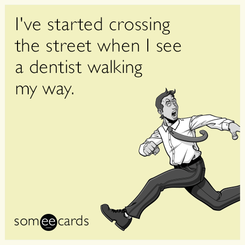 I've started crossing the street when I see a dentist walking my way.