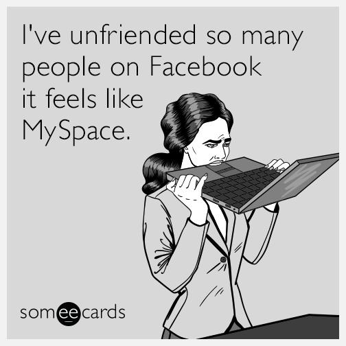 I've unfriended so many people on Facebook it feels like MySpace.