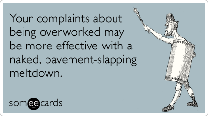 Your complaints about being overworked may be more effective with a naked, pavement-slapping meltdown
