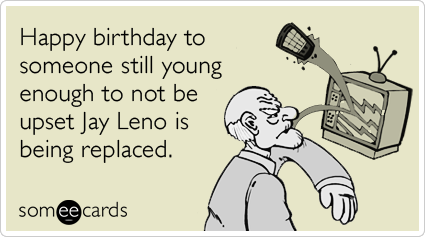 Happy birthday to someone still young enough to not be upset Jay Leno is being replaced.