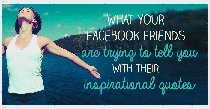 What your Facebook friends are trying to tell you with their inspirational quotes, Vol. 2.