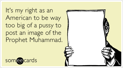 It's my right as an American to be way too big of a pussy to post an image of the Prophet Muhammad.