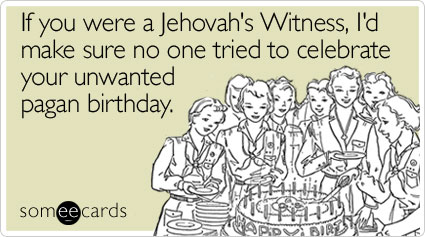 someecards.com - If you were a Jehovah's Witness, I'd make sure no one tried to celebrate your unwanted pagan birthday