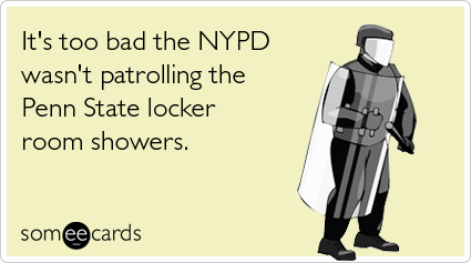 It's too bad the NYPD wasn't patrolling the Penn State locker room showers