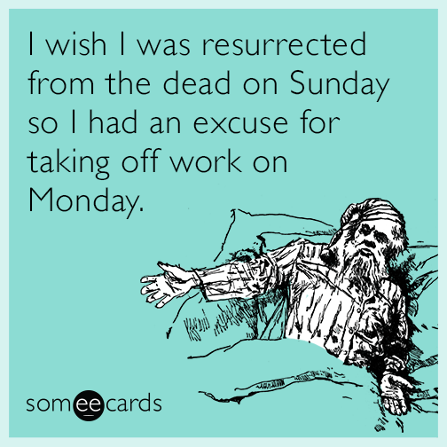 I wish I was resurrected from the dead on Sunday so I had an excuse for taking off work on Monday