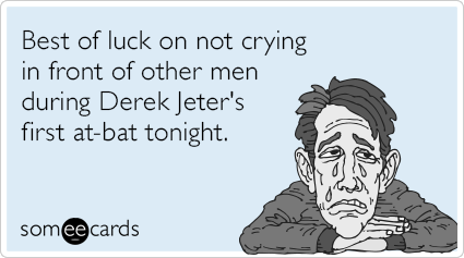 Best of luck on not crying in front of other men during Derek Jeter's first at-bat tonight.
