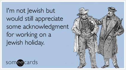 I'm not Jewish but would still appreciate some acknowledgment for working on a Jewish holiday