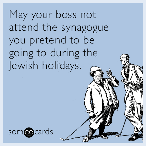 May your boss not attend the synagogue you pretend to be going to during the Jewish holidays