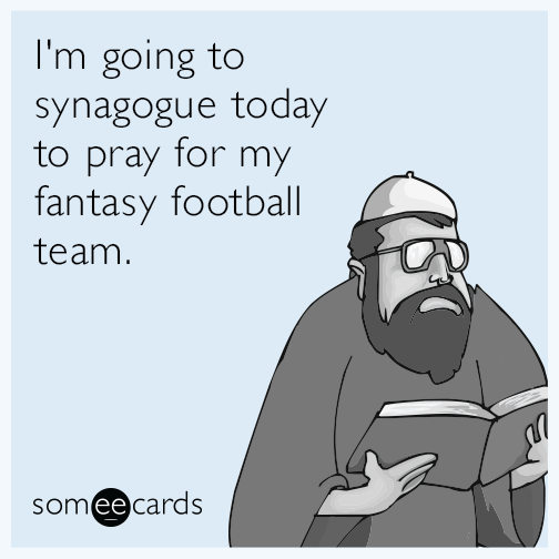 I'm going to synagogue today to pray for my fantasy football team.